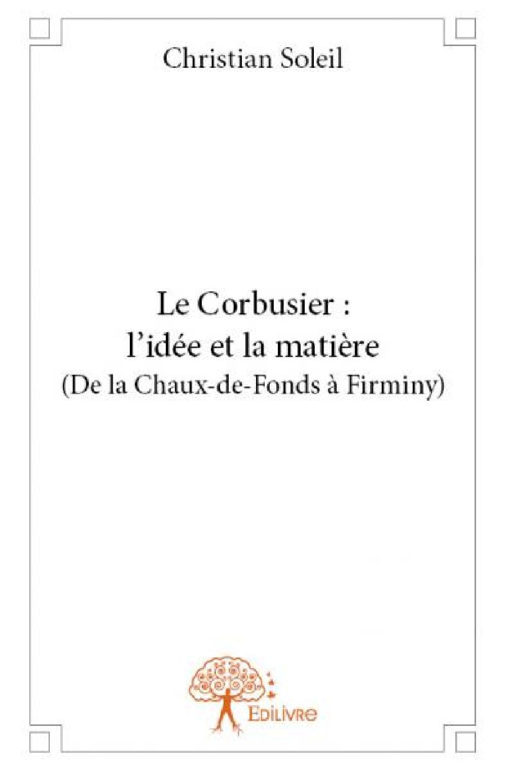 Le Corbusier : l'idée et la matière (de la Chaux-de-Fonds à Firminy)