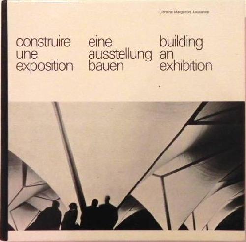 Construire une exposition. Eine Ausstellung Bauen. Building an exhibition