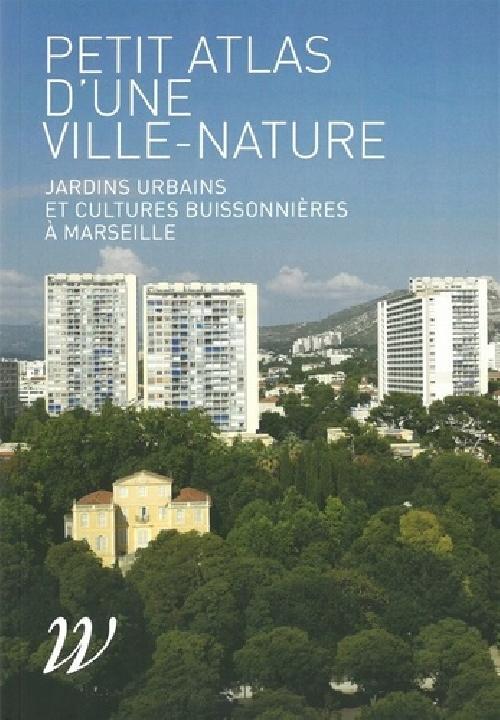 Petit atlas d'une ville-nature - Jardins urbains et cultures buissonnières à Marseille
