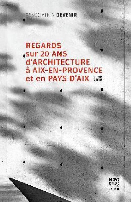 Regards sur 20 ans d'architecture à Aix-en-Provence et en Pays d'Aix 1998-2018