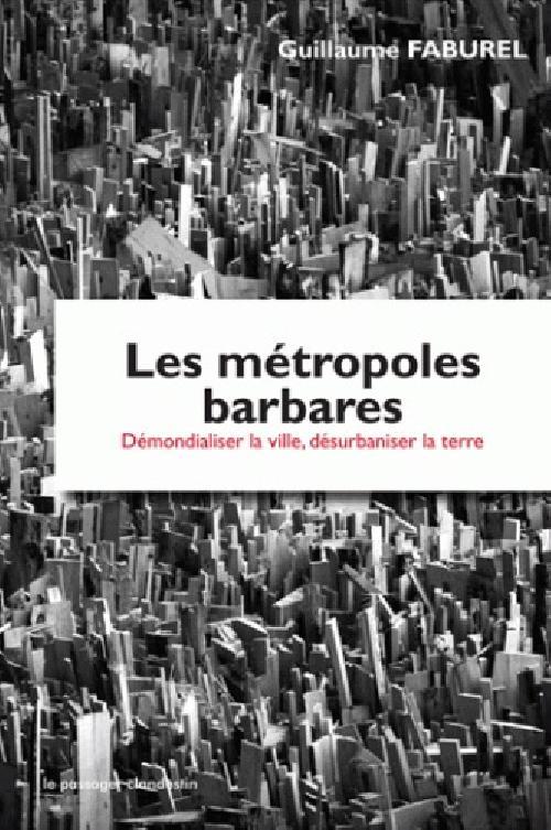 Les métropoles barbares - Démondialiser la ville, désurbaniser la terre