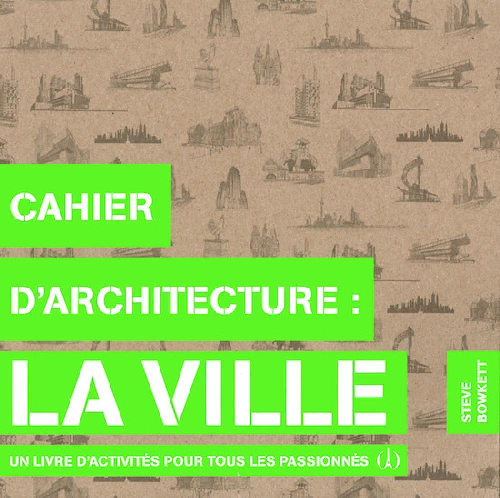 Cahier d'architecture : La ville - Un livre d'activités pour tous les passionnés