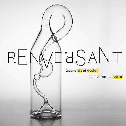 Renversant ! - Quand art et design s'emparent du verre