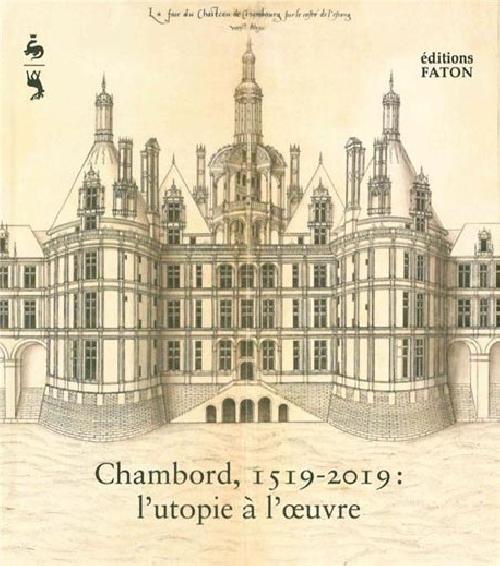 Chambord, 1519-2019 l'utopie à l'oeuvre