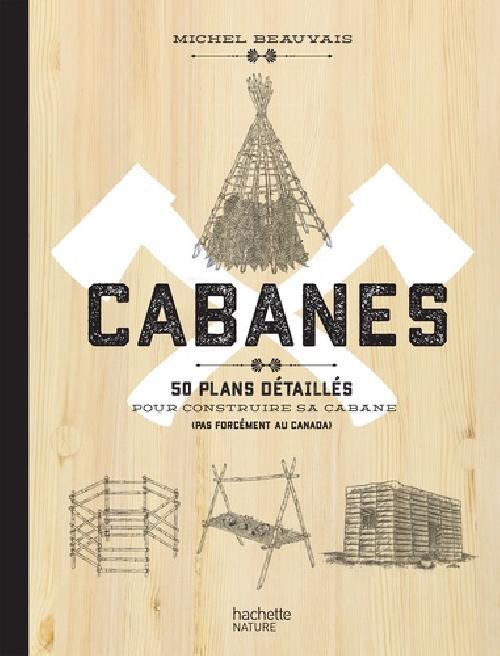 Cabanes - 50 plans détaillés pour construire sa cabane (pas forcément au Canada)