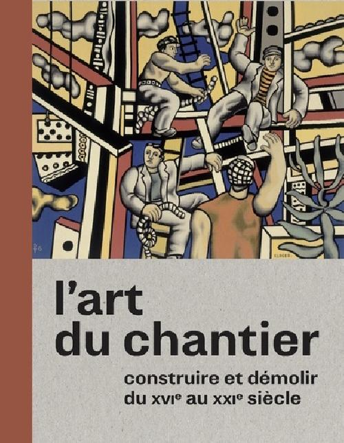 L'art du chantier - Constuire et démolir du XVIe au XXIe siècle