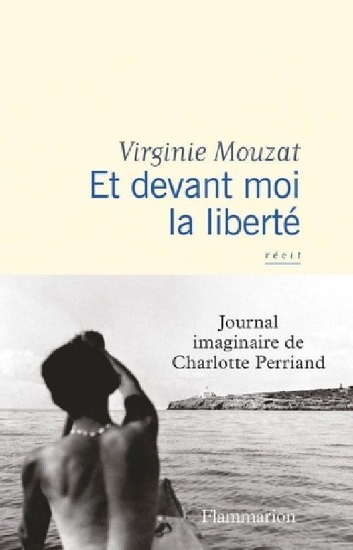 Et devant moi la liberté - Journal imaginaire de Charlotte Perriand