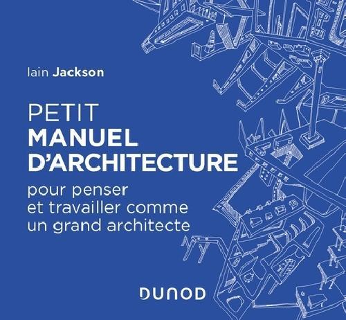 Petit manuel d'architecture - Pour penser et travailler comme un grand architecte
