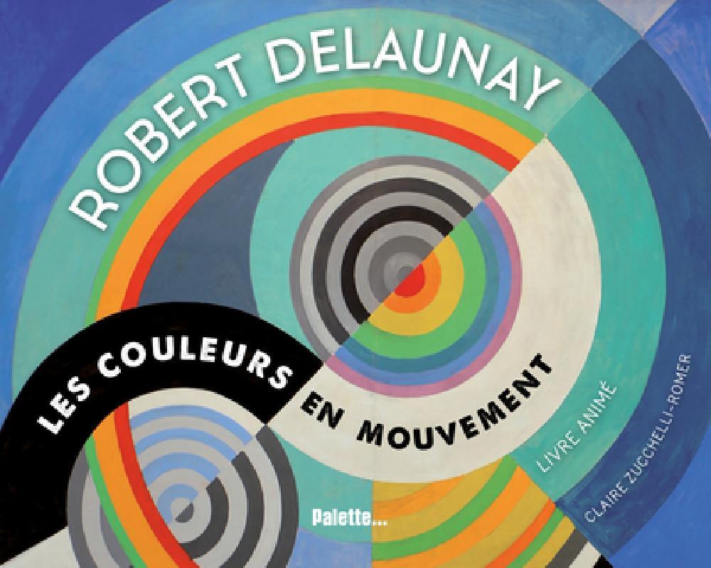 Robert Delaunay - Les couleurs en mouvement