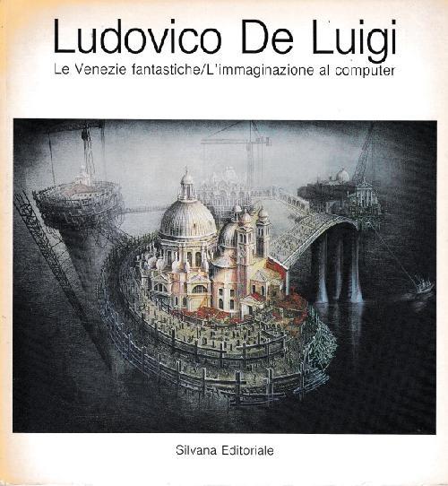 Ludovico de Luigi.  Le Venezie fantastiche / L`immaginazzione al computer.