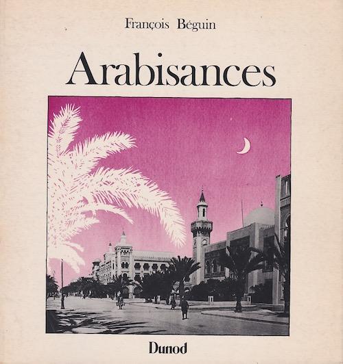 Arabisances - Décor architectural et tracé urbain en Afrique du Nord, 1830-1930