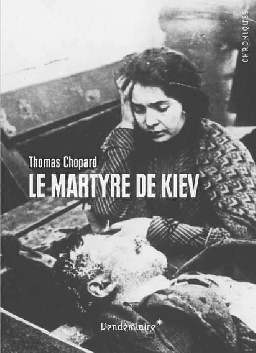 Le Martyre de Kiev - 1919. L'Ukraine en révolution entre terreur soviétique, nationalisme et antisém