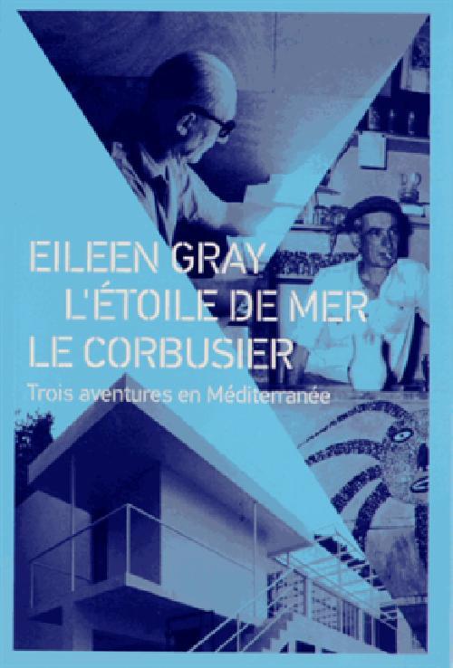 Eileen Gray - Etoile de mer - Le Corbusier. Trois aventures en Méditerranée.