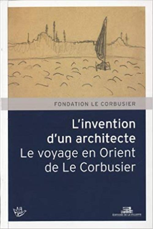Invention d'un architecte. Le voyage en Orient de Le Corbusier