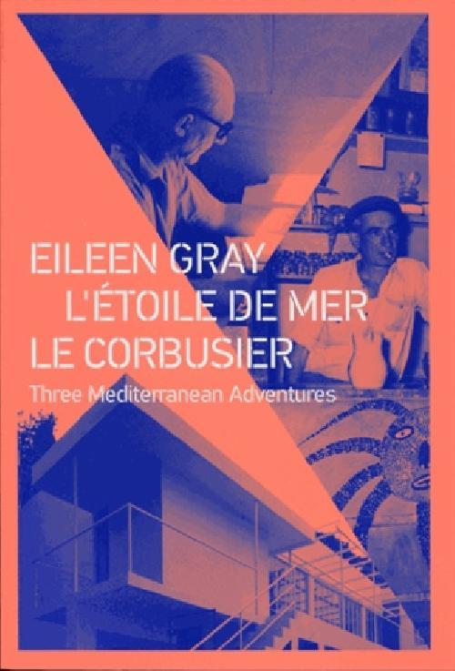 Eileen Gray - Étoile de mer - Le Corbusier. Three Mediterranean Adventures