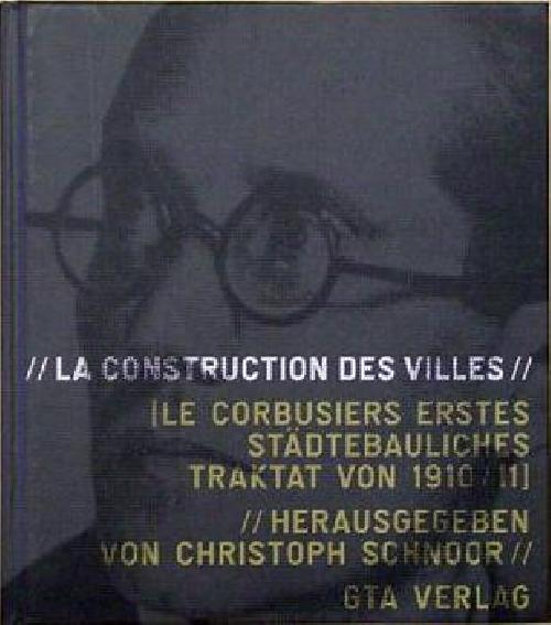 La construction des villes. Le Corbusiers erstes städtebauliches Traktat von 1910/11.